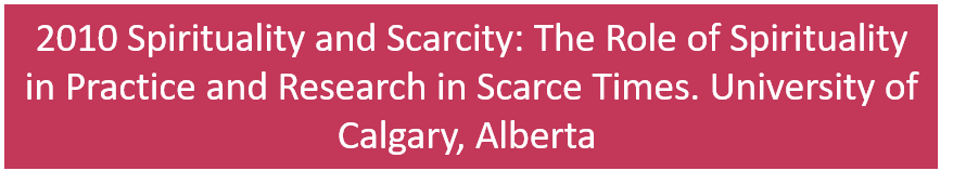 2010 Spirituality and Scarcity: The Role of Spirituality in Practice and Research in Scarce Times. University of Calgary, Calgary, Alberta