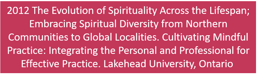 2012 The Evolution of Spirituality Across the Lifespan; Embracing Spiritual Diversity from Northern Communities to Global Localities. Cultivating Mindful Practice: Integrating the Personal and Professional for Effective Practice. Lakehead University, Thunder Bay, Ontario