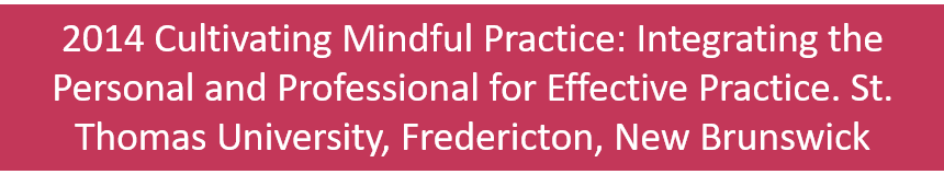2014 Cultivating Mindful Practice: Integrating the Personal and Professional for Effective Practice. St. Thomas University, Fredericton, New Brunswick